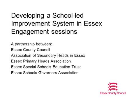 Developing a School-led Improvement System in Essex Engagement sessions A partnership between: Essex County Council Association of Secondary Heads in Essex.