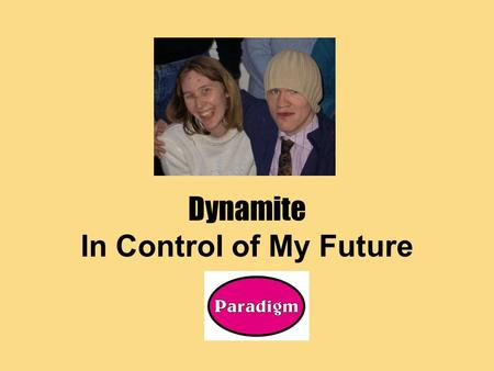 Dynamite In Control of My Future. A chance to learn first No commitment to 'taking control' at the end of the project A real chance to think about how.