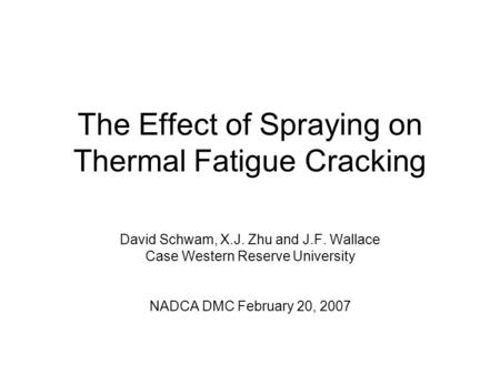 The Effect of Spraying on Thermal Fatigue Cracking David Schwam, X.J. Zhu and J.F. Wallace Case Western Reserve University NADCA DMC February 20, 2007.