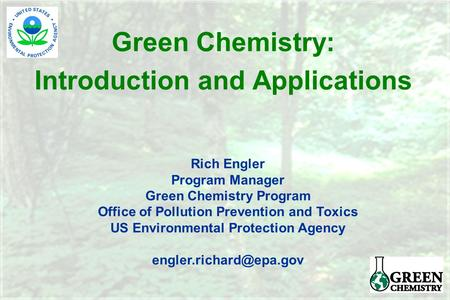 Green <strong>Chemistry</strong>: Introduction and Applications Rich Engler Program Manager Green <strong>Chemistry</strong> Program Office of Pollution Prevention and Toxics US <strong>Environmental</strong>.