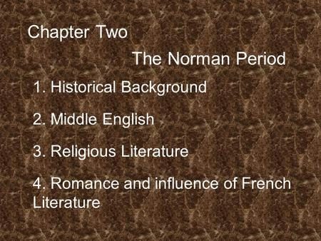 Chapter Two The Norman Period 1. Historical Background 2. Middle English 3. Religious Literature 4. Romance and influence of French Literature.