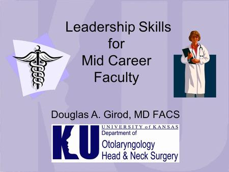 <strong>Leadership</strong> Skills for Mid Career Faculty Douglas A. Girod, MD FACS.