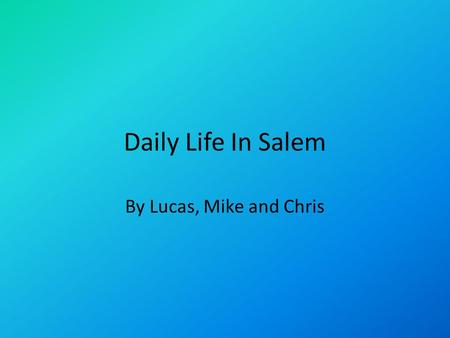 Daily Life In Salem By Lucas, Mike and Chris. Daily Life for Men It was against the law not to attend church. Men and women sat on opposite sides through.