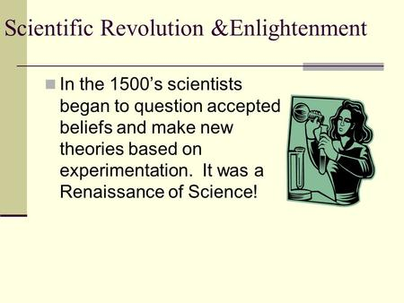 In the 1500's scientists began to question accepted beliefs and make new theories based on experimentation. It was a Renaissance of Science!