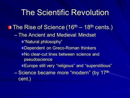 "The Scientific Revolution The Rise of Science (16 th – 18 th cents.) –The Ancient and Medieval Mindset ""Natural philosophy"" Dependent on Greco-Roman thinkers."