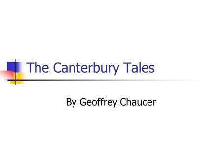 The Canterbury Tales By Geoffrey Chaucer. Chaucer Chaucer was often called the father of English poetry. Wrote and spoke Middle English Began writing.