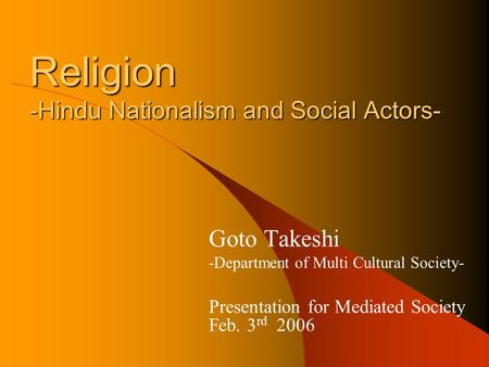 Religion -Hindu Nationalism and Social Actors- Goto Takeshi -Department of Multi Cultural Society- Presentation for Mediated Society Feb. 3 rd 2006.
