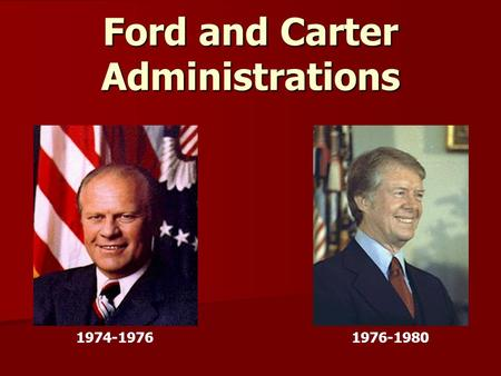 Ford and Carter Administrations 1974-19761976-1980.