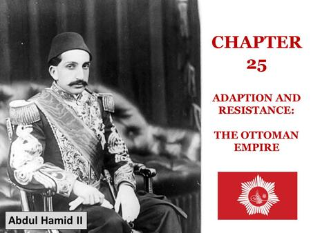CHAPTER 25 ADAPTION AND RESISTANCE: THE OTTOMAN EMPIRE Abdul Hamid II.