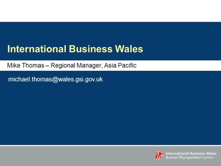 International Business Wales Mike Thomas – Regional Manager, Asia Pacific