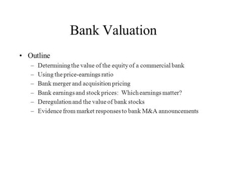 Bank Valuation Outline –Determining the value of the equity of a commercial bank –Using the price-earnings ratio –Bank merger and acquisition pricing –Bank.