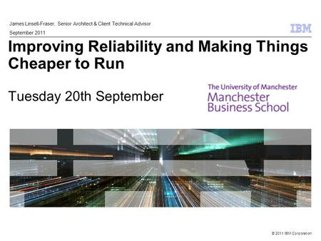 © 2011 IBM Corporation Improving Reliability and Making Things Cheaper to Run Tuesday 20th September James Linsell-Fraser, Senior Architect & Client Technical.