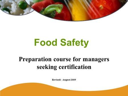Food Safety Preparation course for managers seeking certification Revised: August 2009.