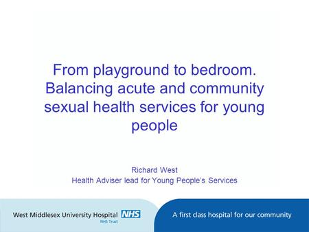 From playground to bedroom. Balancing acute and community sexual health services for young people Richard West Health Adviser lead for Young People's Services.