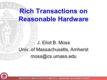 U NIVERSITY OF M ASSACHUSETTS, A MHERST Department of Computer Science Rich Transactions on Reasonable Hardware J. Eliot B. Moss Univ. of Massachusetts,