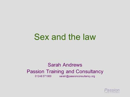 Passion Training & Consultancy Sex and the law Sarah Andrews Passion Training and Consultancy 01248 371900