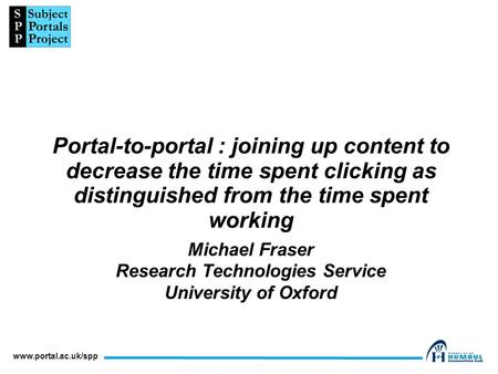 Www.portal.ac.uk/spp Portal-to-portal : joining up content to decrease the time spent clicking as distinguished from the time spent working Michael Fraser.