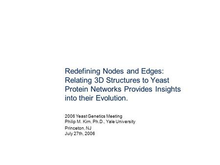 Redefining Nodes and Edges: Relating 3D Structures to Yeast Protein Networks Provides Insights into their Evolution. 2006 Yeast Genetics Meeting Philip.