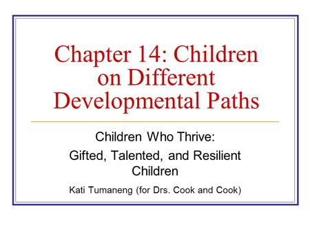 Chapter 14: Children on Different Developmental Paths Children Who Thrive: Gifted, Talented, and Resilient Children Kati Tumaneng (for Drs. Cook and Cook)
