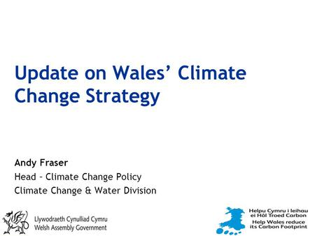 Update on Wales' Climate Change Strategy Andy Fraser Head – Climate Change Policy Climate Change & Water Division.