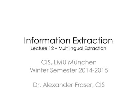 Information Extraction Lecture 12 – Multilingual Extraction CIS, LMU München Winter Semester 2014-2015 Dr. Alexander Fraser, CIS.