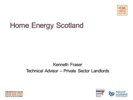 Home Energy Scotland Kenneth Fraser Technical Advisor – Private Sector Landlords.