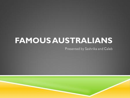 FAMOUS AUSTRALIANS Presented by Sashrika and Caleb.