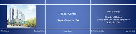 Fraser Centre State College, PA Tyler Strange Structural Option Consultant: Dr. Thomas Boothby April 13, 2011 Tyler StrangeStructural Option Fraser Centre.