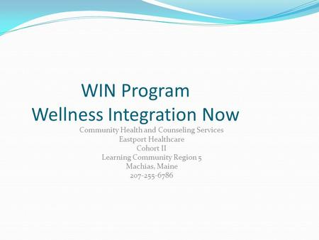 WIN Program Wellness Integration Now Community Health and Counseling Services Eastport Healthcare Cohort II Learning Community Region 5 Machias, Maine.