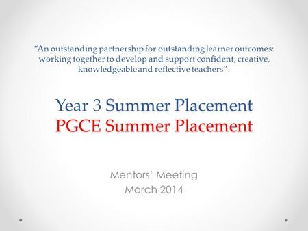 "Summer Placement PGCE Summer Placement ""An outstanding partnership for outstanding learner outcomes: working together to develop and support confident,"