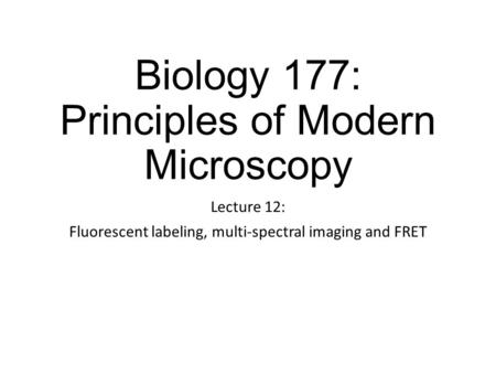Biology 177: Principles of Modern Microscopy Lecture 12: Fluorescent labeling, multi-spectral imaging and FRET.