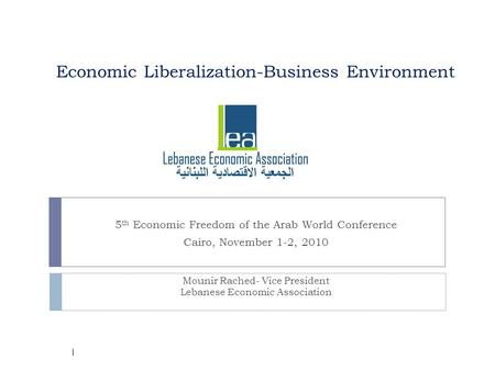 Economic Liberalization-Business Environment 5 th Economic Freedom of the Arab World Conference Cairo, November 1-2, 2010 Mounir Rached- Vice President.