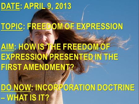 DATE: APRIL 9, 2013 TOPIC: FREEDOM OF EXPRESSION AIM: HOW IS THE FREEDOM OF EXPRESSION PRESENTED IN THE FIRST AMENDMENT? DO NOW: INCORPORATION DOCTRINE.