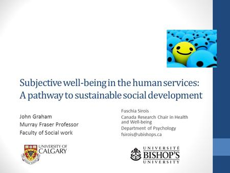 Subjective well-being in the human services: A pathway to sustainable social development John Graham Murray Fraser Professor Faculty of Social work Fuschia.