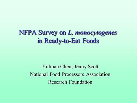 NFPA Survey on L. monocytogenes in Ready-to-Eat Foods Yuhuan Chen, Jenny Scott National Food Processors Association Research Foundation.