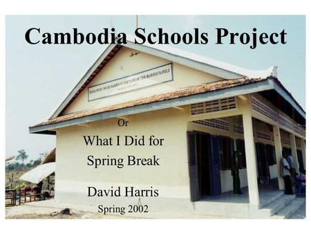 Cambodia Schools Project Or What I Did for Spring Break David Harris Spring 2002.