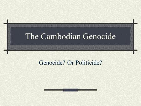The Cambodian Genocide Genocide? Or Politicide?. The Killing Fields Context of the Vietnam War 1945-75 Communist Khmer Rouge Revolt against Prince Sihanouk.