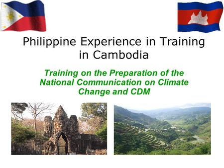 Philippine Experience in Training in Cambodia Training on the Preparation of the National Communication on Climate Change and CDM.