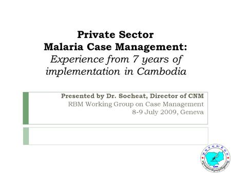 Private Sector Malaria Case Management: Experience from 7 years of implementation in Cambodia Presented by Dr. Socheat, Director of CNM RBM Working Group.