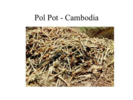 Pol Pot - Cambodia. Genocide is what Pol Pot and his Khmer Rouge party did in the latter half of the 1970s Among the first evidence of the horror, this.