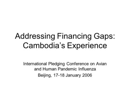 Addressing Financing Gaps: Cambodia's Experience International Pledging Conference on Avian and Human Pandemic Influenza Beijing, 17-18 January 2006.