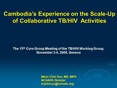 Mean Chhi Vun, MD, MPH NCHADS Director Cambodia's Experience on the Scale-Up of Collaborative TB/HIV Activities The 15 th Core Group.