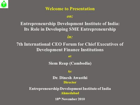 Welcome to Presentation on: <strong>Entrepreneurship</strong> Development Institute of <strong>India</strong>: Its Role <strong>in</strong> Developing SME <strong>Entrepreneurship</strong> <strong>in</strong>: 7th International CEO Forum.