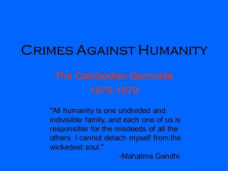 Crimes Against Humanity The Cambodian Genocide 1975-1979 All humanity is one undivided and indivisible family, and each one of us is responsible for the.