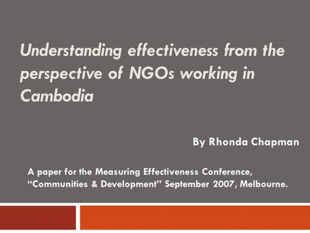 "Understanding effectiveness from the perspective of NGOs working in Cambodia By Rhonda Chapman A paper for the Measuring Effectiveness Conference, ""Communities."