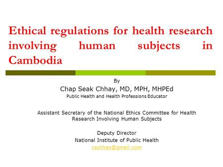 Ethical regulations for health research involving human subjects in Cambodia By Chap Seak Chhay, MD, MPH, MHPEd Public Health and Health Professions Educator.