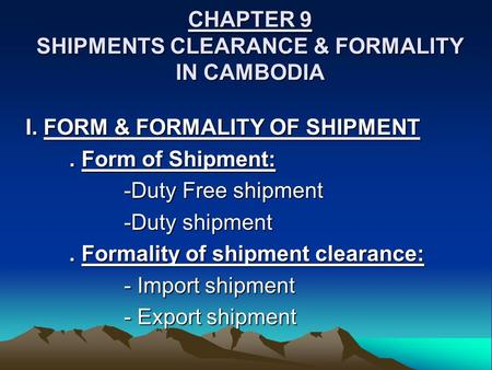 CHAPTER 9 SHIPMENTS CLEARANCE & FORMALITY IN CAMBODIA I. FORM & FORMALITY OF SHIPMENT. Form of Shipment: -Duty Free shipment -Duty shipment. Formality.