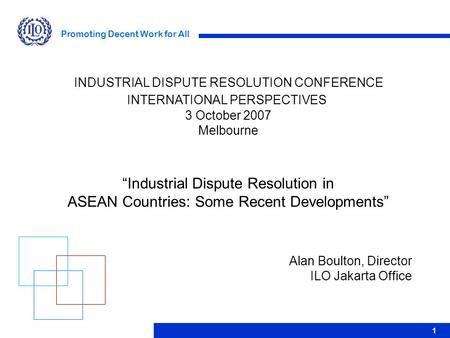 Promoting Decent Work for All 1 Alan Boulton, Director ILO Jakarta Office INDUSTRIAL DISPUTE RESOLUTION CONFERENCE INTERNATIONAL PERSPECTIVES 3 October.