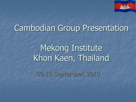 Cambodian Group Presentation Mekong Institute Khon Kaen, Thailand 06-10 September, 2010.