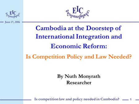 June 27, 2006 Is competition law and policy needed in Cambodia? 1 Cambodia at the Doorstep of International Integration and Economic Reform: Is Competition.